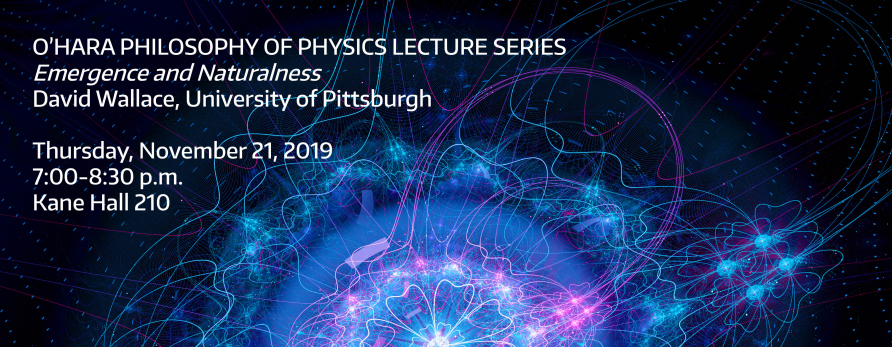 "O'Hara Philosophy of Physics Lecture Series ""Emergence and Naturalness"" David Wallace, University of Pittsburgh. Thursday, November 21, 2019, 7:00-8:30 p.m. Kane Hall 210"