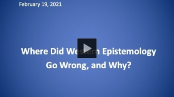 YouTube link to Where Did Western Epistemology Go Wrong, And Why? - Professor Bill Talbott